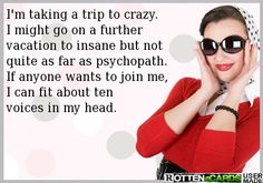 I'm taking a trip to crazy.  I might go on a further  vacation to insane but not  quite as far as psychopath.  If anyone wants to join me,  I can fit about ten  voices in my head.