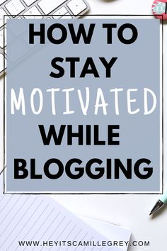How to Stay Motivated While Blogging. | Hey Its Camille Grey #motivation #blogging