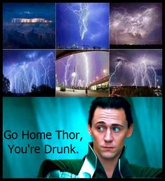 Loki: Go home, Thor, you're drunk.