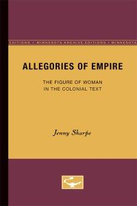 Allegories of Empire: The Figure of Woman in the Colonial Context, by Jenny Sharpe, CSW Affiliated Faculty Member