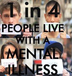 1 in 4 people live with a mental illness every year. It may be chronic or transitory but mental illness nevertheless. So let's end the stigma for all our sakes!