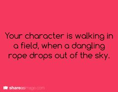 writing prompt << Here goes: I was walking in a field one day when a rope fell out of the sky. I didn't know where it led, but I kept walking because I'm terrible at climbing ropes. The end.