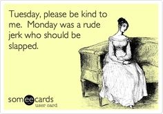 """Tuesday, please be kind to me.  Monday was a rude jerk who should be slapped."""