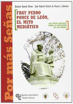Fray Pedro Ponce de León, el mito mediático : los mitos antiguos sobre la educación de los sordos / Antonio Gascón Ricao, José Gabriel Storch de Gracia y Asensio. - 2006