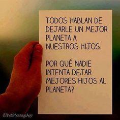 Todos hablan de dejarle un mejor planeta a nuestros hijos. Por qué nadie intenta dejar mejores hijos al planeta?