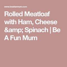 Rolled Meatloaf with Ham, Cheese & Spinach | Be A Fun Mum