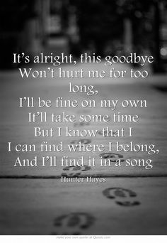 """It's alright, this goodbye Won't hurt me for too long, I'll be fine on my own It'll take some time But I know that I I can find where I belong, And I'll find it in a song""~Hunter Hayes Lyrics, ""In A Song"""