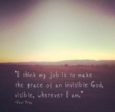 I think my job is to make the grace of an invisible God, visible, wherever I am. -Paul Tripp #quotes #inspiration #grace