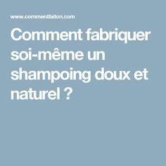 Comment fabriquer soi-même un shampoing doux et naturel ?