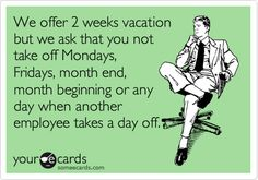 We offer 2 weeks vacation but we ask that you not take off Mondays, Fridays, month end, month beginning or any day when another employee takes a day off.