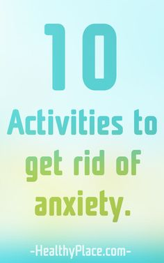 Trying to get rid of anxiety? Here are ten activities that could help you get rid of it forever! Try these ten activities to get rid of anxiety.   www.HealthyPlace.com