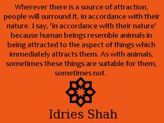 Wherever there is a source of attraction, people will surround it, in accordance with their nature. I say, 'in accordance with their nature' because human beings resemble animals in being attracted to the aspect of things which immediately attracts them. As with animals, sometimes these things are suitable for them, sometimes not. -Idries Shah. I Said, Spiritual Inspiration, Consciousness, Attraction, Spirituality, Wisdom, Sayings, Nature, Quotes
