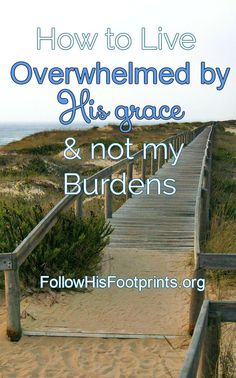 Live Overwhelmed by His saving grace, not the burdens of this life!