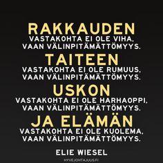 Rakkauden vastakohta ei ole viha, vaan välinpitämättömyys. Taiteen vastakohta ei ole rumuus, vaan välinpitämättömyys. Uskon vastakohta ei ole harhaoppi, vaan välinpitämättömyys. Ja elämän vastakohta ei ole kuolema, vaan välinpitämättömyys. — Elie Wiesel Lessons Learned In Life, Seriously Funny, Regrets, Texts, Qoutes, Clever, Prayers, Wisdom, Peace