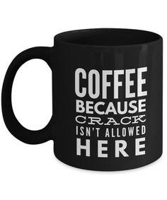 Coffee Because Crack Isn't Allowed Here-Funny Coffee Mugs-Coffee Mug Funny-Funny Mugs-Mugs Funny-Funny Mugs For Men-Funny Tea Mugs-Coffee Mugs Funny-Sarcasm Mug-Funny Coffee Mugs Sarcasm-Black Mug