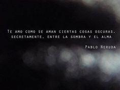 ... Te amo como se ama ciertas cosas oscuras, secretamente, entre la sombra y el alma. Pablo Neruda.
