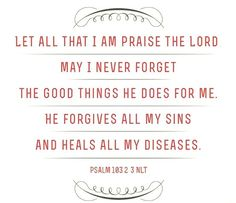 Praise Yahweh, my soul, and don't forget all his benefits; who forgives all your sins; who heals all your diseases -- Psalm 103:2-3
