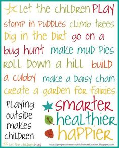 Let the Children Play Stomp in Puddles climb trees dig in the dirt make mud pies roll down a hill build a cubby make a daisy chain create a garden for fairies. Playing outside makes children smarter healthier and Happier. Outdoor Learning, Outdoor Play, Outdoor Education, Outdoor Activities, Outdoor Areas, Educational Activities, Nursery Activities, Nature Activities, Children Activities