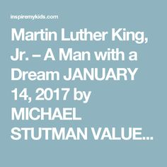 Martin Luther King, Jr. – A Man with a Dream  JANUARY 14, 2017 by MICHAEL STUTMAN VALUES: CARING, FAIRNESS, PERSEVERANCE, RESPONSIBILITY,  TOPICS: FRIENDSHIP, HUMAN RIGHTS, LEADERSHIP,  SUBJECTS: CHARACTER EDUCATION, ENGLISH, HISTORY, LANGUAGE ARTS, SERVICE LEARNING, SOCIAL STUDIES,  AGE RANGES: 12+, 18+, 5+, 8+, ALL AGES, Share: Facebook Twitter Pinterest Linkedin Google+ Email Every year in mid-January, America celebrates a holiday in honor ofMartin Luther King, Jr.'s birthday.By many…
