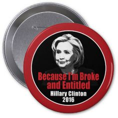 Broke and Entitled - Anti Hillary Clinton 2016 4 Inch Round Button