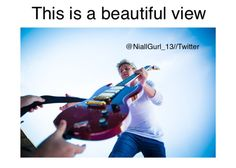 Anything with Niall in it is a beautiful view amirite