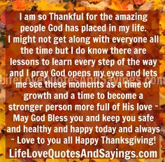 I am so Thankful for the amazing people God has placed in my life. I might not get along with everyone all the time but I do know there are lessons to learn every step of the way and I pray God opens my eyes and lets me see these moments as a time of growth and a time to become a stronger person more full of His love ~ May God Bless you and keep you safe and healthy and happy today and always ~ Love to you all Happy Thanksgiving!