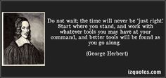 """Do not wait; the time will never be """"just right."""" Start where you stand, and work with whatever tools you may have at your command, and better tools will be found as you go along. (George Herbert)"""