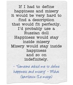If I had to define happiness and misery it would be very hard to find a description that would fit perfectly. I'd probably use a Russian doll Happiness would stay inside misery Misery would stay inside happiness and so on indefinitely. Define Happiness, Ask Me, Hard To Find, We Heart It, Poetry, Doll, Fit, Happy, Shape