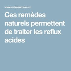 Ces remèdes naturels permettent de traiter les reflux acides