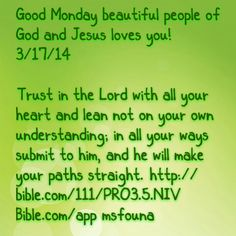 """Good Monday beautiful people of God and Jesus loves you! 3/17/14  """"Trust in the Lord with all your heart and lean not on your own understanding; in all your ways submit to him, and he will make your paths straight."""" http://bible.com/111/PRO3.5.NIV Bible.com/app @msfouna"""