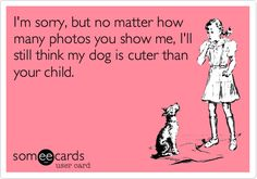 Funny Baby Ecard: I'm sorry, but no matter how many photos you show me, I'll still think my dog is cuter than your child.