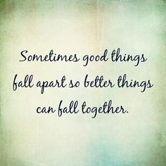 Sometimes good things fall apart so better things can fall together.