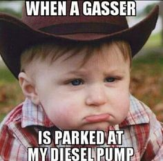 except I get pissed off! damn gassers are ALWAYS at my diesel pump at Sams Club! they have 12 pumps just to themselves & you think they could pick on of those? nope! they have to go to the 4 diesel pumps!