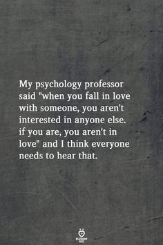 "My psychology professor said ""when you fall in love with someone, you aren't interested in anyone else. if you are, you aren't in love"" and I think everyone needs to hear that. love quotes My Psychology Professor Said When You Fall In Love With Someone Wisdom Quotes, True Quotes, Great Quotes, Quotes To Live By, Motivational Quotes, Inspiring Quotes, You Hurt Me Quotes, Sport Quotes, People Quotes"