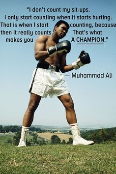 """""""I don't count my situps. I only start counting when it starts hurting. That is when I start counting, because then it really counts. That's what makes you a champion."""" -Muhammad Ali"""