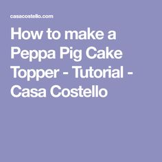 How to make a Peppa Pig Cake Topper - Tutorial - Casa Costello