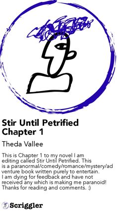 Stir Until Petrified Chapter 1 by Theda Vallee https://scriggler.com/detailPost/story/67093 This is Chapter 1 to my novel I am editing called Stir Until Petrified. This is a paranormal/comedy/romance/mystery/adventure book written purely to entertain. I a