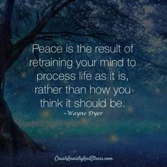 Wayne Dyer Peace is the result of retraining your mind to process life as it is rather than how you think it should be Positive Quotes, Motivational Quotes, Inspirational Quotes, Strong Quotes, Positive Affirmations, Wisdom Quotes, Quotes To Live By, Peace Of Mind Quotes, Change Quotes