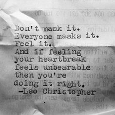 and if feeling your heartbreak feels unbearable, then you're doing it right - Leo Christopher Words Quotes, Wise Words, Me Quotes, Sayings, Anger Quotes, Emotional Pain Quotes, Asshole Quotes, Stress Quotes, Writing Quotes