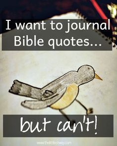 I want to journal Bible quotes...but I can't. It's not that I don't try--believe me I do. It's my perfectionist tendencies that stop me.