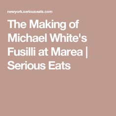 The Making of Michael White's Fusilli at Marea | Serious Eats