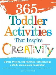 365 Toddler Activities That Inspire Creativity: Games, Projects, and Pastimes That Encourage a Child's Learning a...