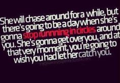She won't chase you forever.