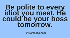 Be polite to every idiot http://instanthaha.com/joke/39