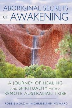 Aboriginal Secrets of Awakening: A Journey of Healing and Spirituality with a Remote Australian Tribe by Robbie Holz (Goodreads Author), Christiann Howard (With) - One woman's story of healing through Aboriginal principles and awakening to her own healing powers   • Explains principles from the 60,000-year-old Aboriginal culture of Australia that can help create transformation in your life   • Details her experiences participating in secret women's ceremonies with...