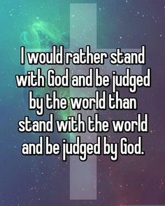 I would rather stand with God and be judged by the world than stand with the world and be judged by God.