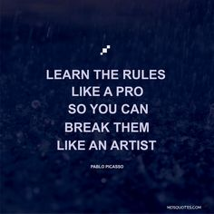 Motivational Quotes Learn the rules like a pro so you can break them like an artist Pablo Picasso