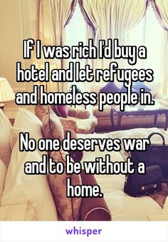 If I was rich I'd buy a hotel and let refugees and homeless people in.  No one deserves war and to be without a home.