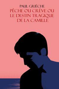 Paul Grieche Peche Ou Creve Ou Le Destin Tragique De La Camille Audiolitterature Com Destin Creve Peche