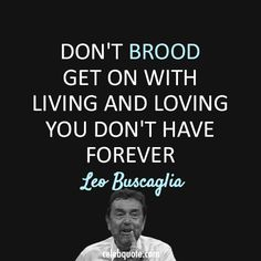 """""""Don't brood. Get on with living and loving. You don't have forever."""" ~ Leo Buscaglia"""